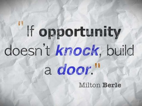"""""""If opportunity doesn't knock, build a door."""" Milton Berle"""