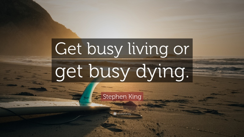 """""""Get busy living or get busy dying."""" Stephen King"""