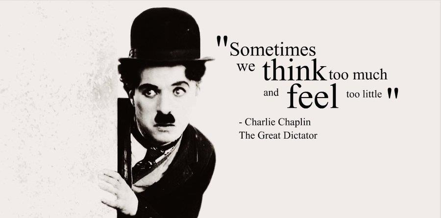 """""""Sometimes we think to much, and feel too little."""" Charlie Chaplin"""