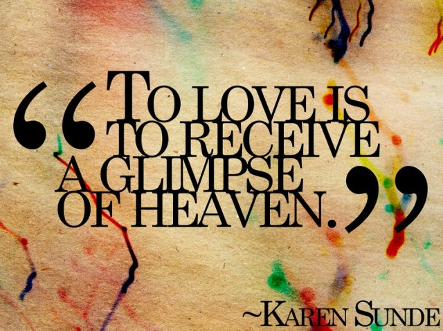 """To love is to receive a glimpse of heaven."" Karen Sunde"