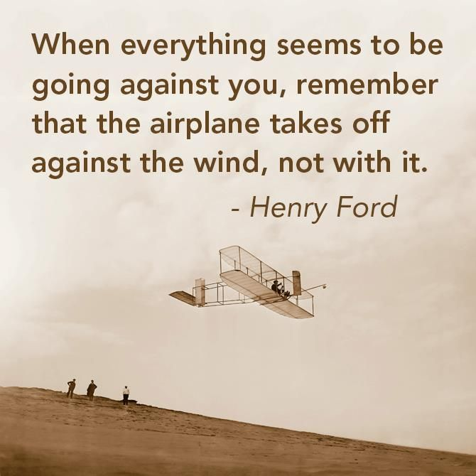 """""""When everything seem to be going against you, remember that the airplane takes off against the wind, not with it…"""" Henry Ford"""