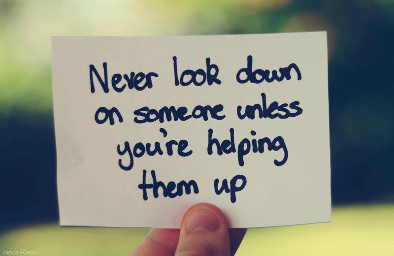 """""""Never look down on someone unless you're helping them up."""" Jesse Jackson"""