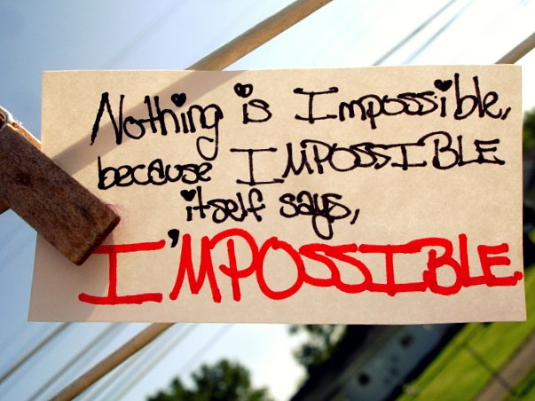 """Nothing is impossible. Because impossible itself says, I'mpossible!"" Audrey Hepburn"