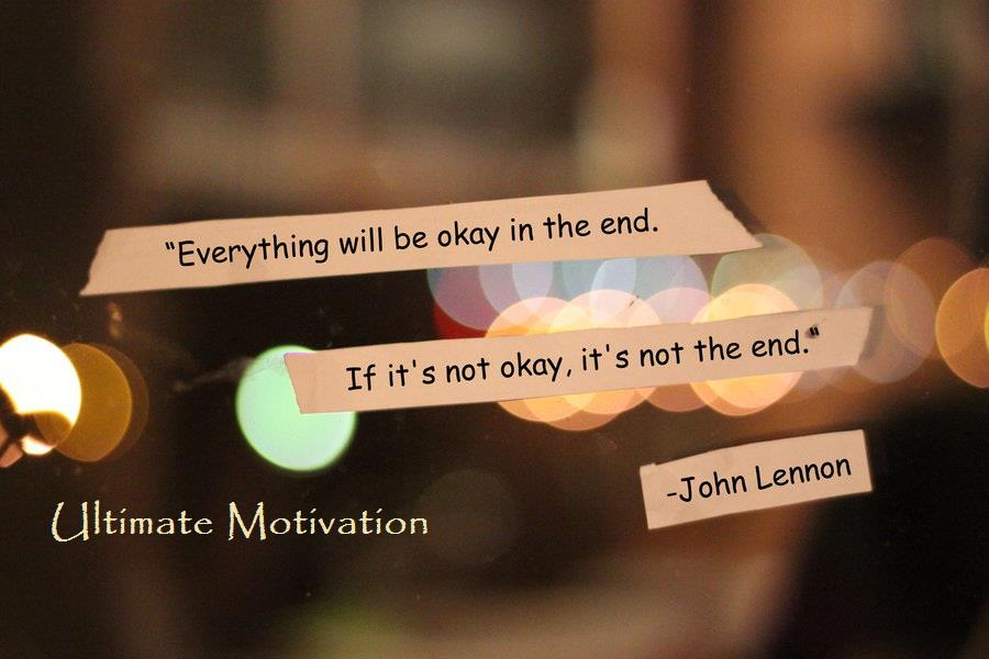 """""""Everything will be okay in the end. If it's not okay, it's not the end."""" John Lennon"""