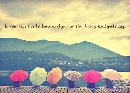 """""""You can't have a better tomorrow if you don't stop thinking about yesterday."""" Charles F. Kettering"""