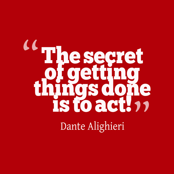 """""""The secret of getting things done is to act."""" Dante Alighieri"""