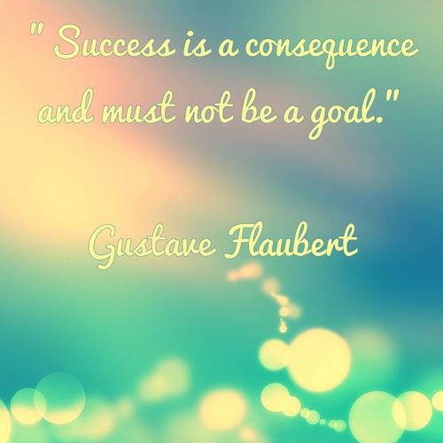 """""""Success is a consequence and must not be a goal."""" Gustave Flaubert"""