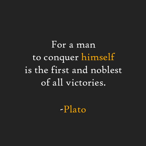 """For a man to conquer himself is the first and noblest of all victories."" Plato"