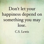 """""""Don't let your happiness depend on something you may lose."""" C. S. Lewis"""