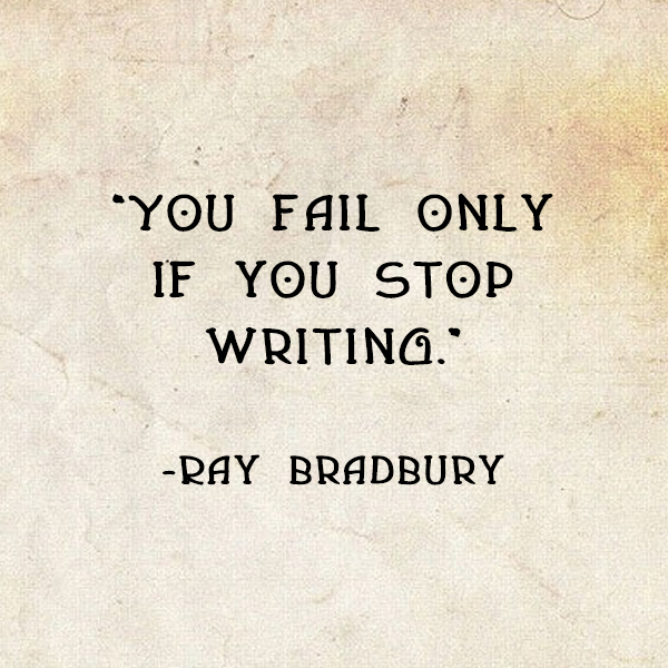 """You fail only if you stop writing."" Ray Bradbury"