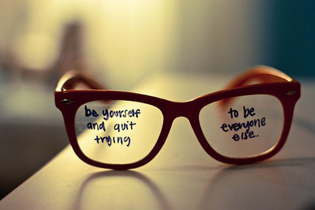 Be yourself! And quit trying to be everyone else.