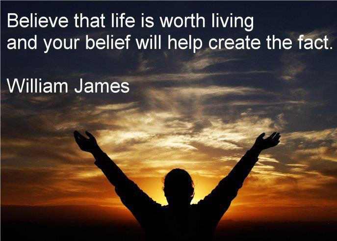 """Be not afraid of life. Believe that life is worth living, and your belief will help create the fact."" William James"