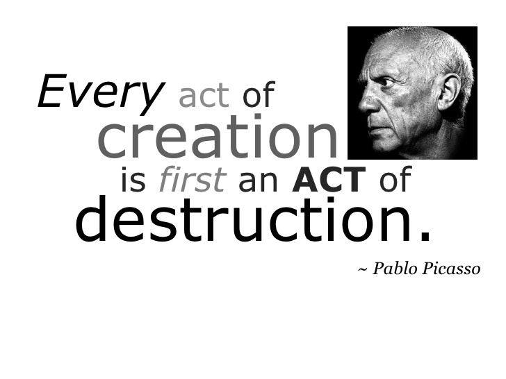 """Every act of creation is first an act of destruction."" Pablo Picasso"