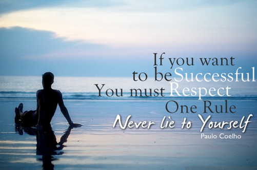 """If you want to be successful, you must respect one rule. Never lie to yourself!"" Paulo Coelho"