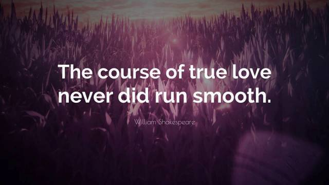 """""""The course of true love never did run smooth."""" William Shakespeare"""