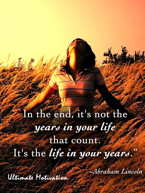 """""""In the end, it's not the years in your life that count. It's the life in your years."""" Abraham Lincoln"""