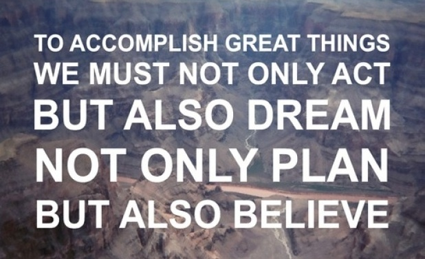 """To accomplish great things we must not only act, but also dream; not only plan, but also believe."" Anatole France"