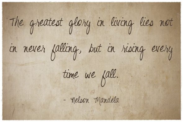 """The greatest glory in living lies not in never falling, but in rising every time we fall."" Nelson Mandela"